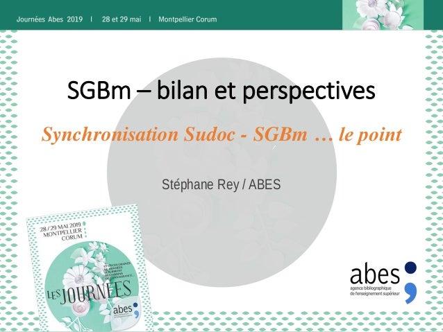 SGBm – bilan et perspectives Stéphane Rey / ABES Synchronisation Sudoc - SGBm … le point
