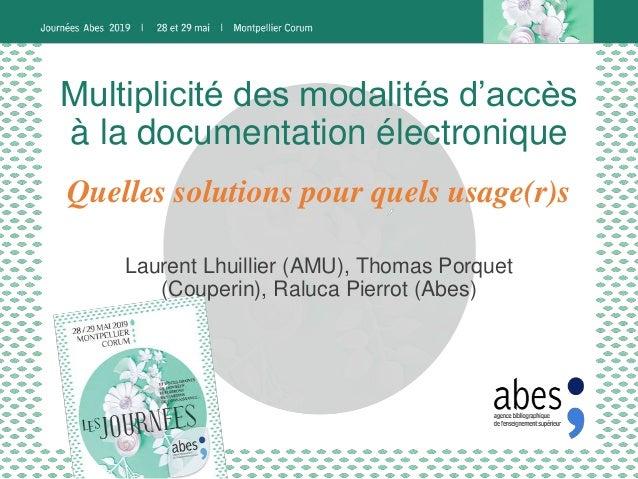 Multiplicité des modalités d'accès à la documentation électronique Laurent Lhuillier (AMU), Thomas Porquet (Couperin), Ral...