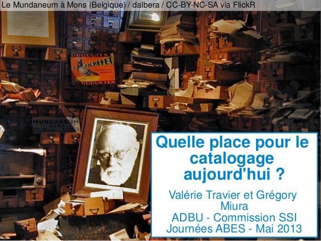 Quelle place pour lecatalogageaujourdhui ?Valérie Travier et GrégoryMiuraADBU - Commission SSIJournées ABES - Mai 2013Le M...