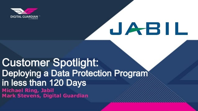 Customer Spotlight: Deploying a Data Protection Program in less than 120 Days Michael Ring, Jabil Mark Stevens, Digital Gu...