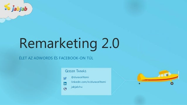 Remarketing 2.0 ÉLET AZ ADWORDS ÉS FACEBOOK-ON TÚL @duracelltomi linkedin.com/in/duracelltomi jabjab.hu GEIGER TAMÁS