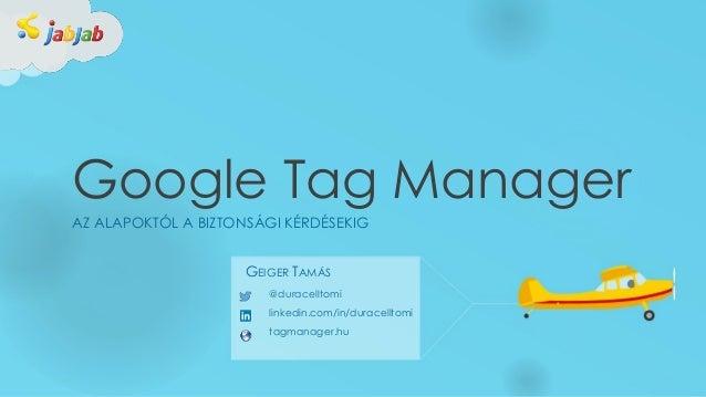 Google Tag Manager AZ ALAPOKTÓL A BIZTONSÁGI KÉRDÉSEKIG @duracelltomi linkedin.com/in/duracelltomi tagmanager.hu GEIGER TA...