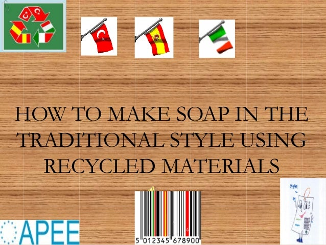 HOW TO MAKE SOAP IN THE TRADITIONAL STYLE USING RECYCLED MATERIALS