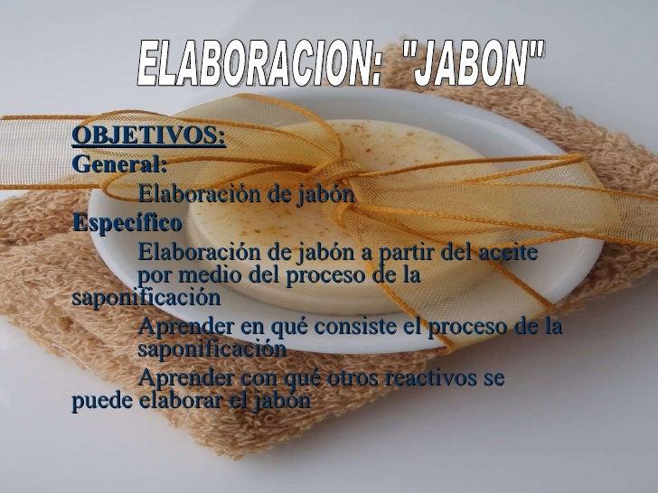 OBJETIVOS: General: Elaboración de jabón Específico Elaboración de jabón a partir del aceite  por medio del proceso de la ...