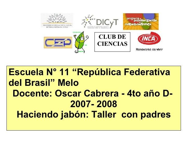 """CLUB DE CIENCIAS Escuela N° 11 """"República Federativa del Brasil"""" Melo Docente: Oscar Cabrera - 4to año D-  2007- 2008 Haci..."""