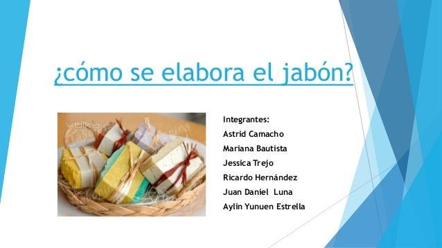 ¿cómo se elabora el jabón? Integrantes: Astrid Camacho Mariana Bautista Jessica Trejo Ricardo Hernández Juan Daniel Luna A...