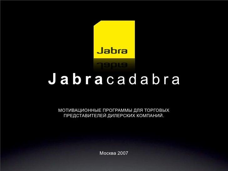 Jabracadabra МОТИВАЦИОННЫЕ ПРОГРАММЫ ДЛЯ ТОРГОВЫХ  ПРЕДСТАВИТЕЛЕЙ ДИЛЕРСКИХ КОМПАНИЙ.                  Москва 2007