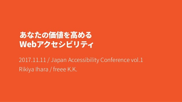 あなたの価値を高める  Webアクセシビリティ 2017.11.11 / Japan Accessibility Conference vol.1  Rikiya Ihara / freee K.K.