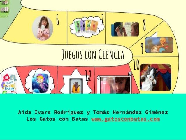 JuegosconCiencia Aida Ivars Rodríguez y Tomás Hernández Giménez Los Gatos con Batas www.gatosconbatas.com