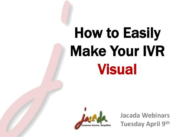 How to Easily Make Your IVR Visual Jacada Webinars Tuesday April 9th © 2012 Jacada, Inc. All rights reserved. 2013