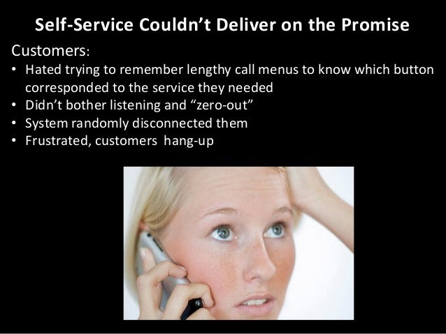 Self-Service Couldn't Deliver on the Promise Customers: • Hated trying to remember lengthy call menus to know which button...