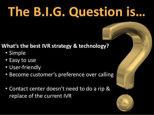 The B.I.G. Question is… What's the best IVR strategy & technology? • Simple • Easy to use • User-friendly • Become custome...