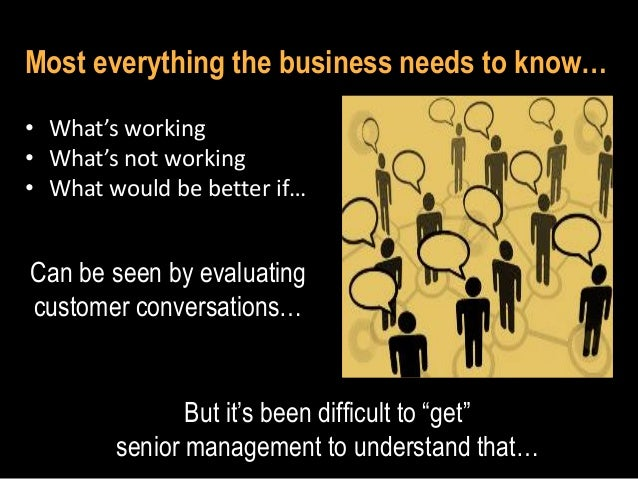 Most everything the business needs to know… • What's working • What's not working • What would be better if…  Can be seen ...