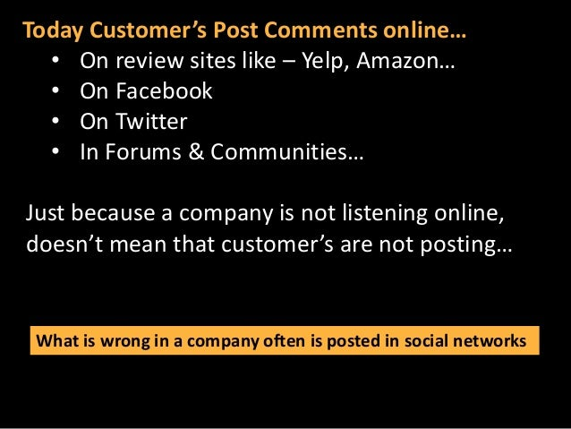 Today Customer's Post Comments online… • On review sites like – Yelp, Amazon… • On Facebook • On Twitter • In Forums & Com...