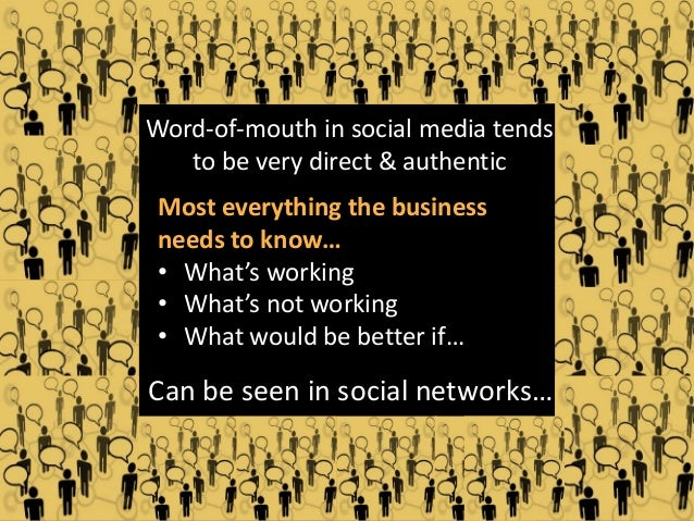 Word-of-mouth in social media tends to be very direct & authentic  Most everything the business needs to know… • What's wo...