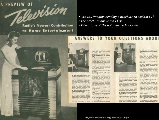 • Can you imagine needing a brochure to explain TV? • The brochure answered FAQs • TV was one of the hot, new technologies...