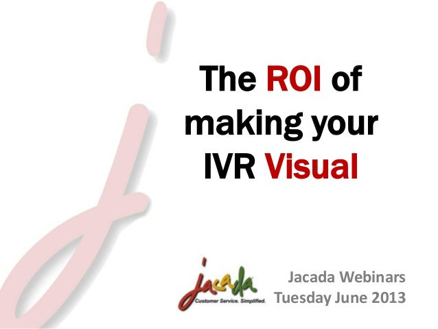 The ROI of making your IVR Visual Jacada Webinars Tuesday June 2013 © 2013 Jacada, Inc. All rights reserved.