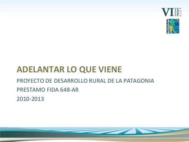 PROYECTO DE DESARROLLO RURAL DE LA PATAGONIA PRESTAMO FIDA 648-AR 2010-2013 ADELANTAR LO QUE VIENE
