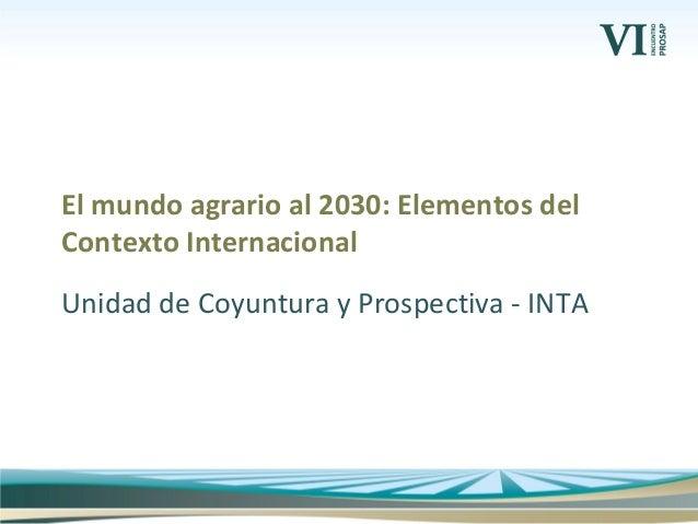 Unidad de Coyuntura y Prospectiva - INTA El mundo agrario al 2030: Elementos del Contexto Internacional