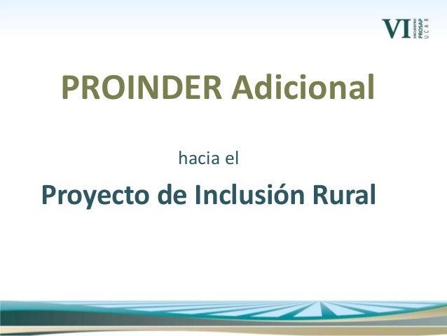 hacia el Proyecto de Inclusión Rural PROINDER Adicional