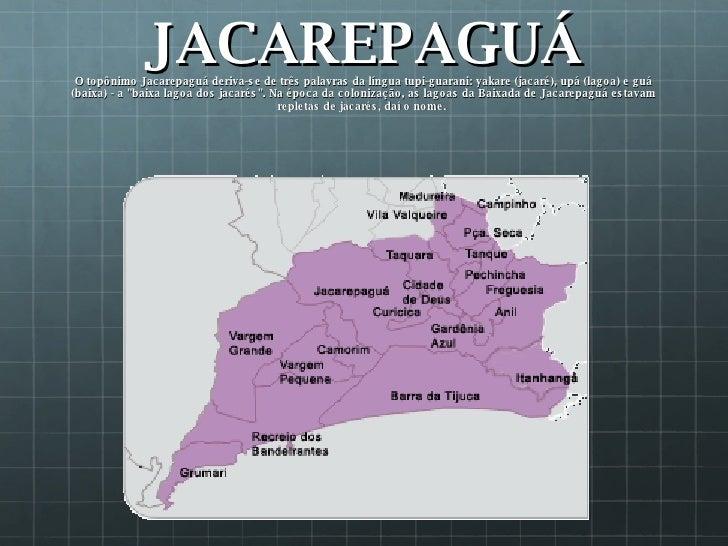 JACAREPAGUÁ O topônimo Jacarepaguá deriva-se de três palavras da língua tupi-guarani: yakare (jacaré), upá (lagoa) e guá (...