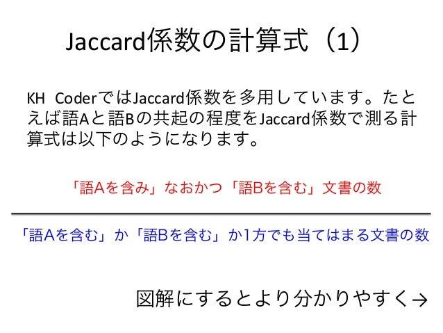 Jaccard係数の計算式(1) KH CoderではJaccard係数を多用しています。たと えば語Aと語Bの共起の程度をJaccard係数で測る計 算式は以下のようになります。 「語Aを含み」なおかつ「語Bを含む」文書の数 「語Aを含む」か...