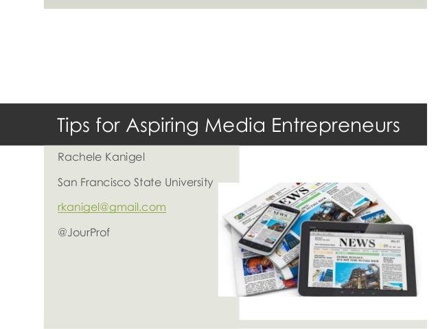 Tips for Aspiring Media Entrepreneurs  Rachele Kanigel  San Francisco State University  rkanigel@gmail.com  @JourProf