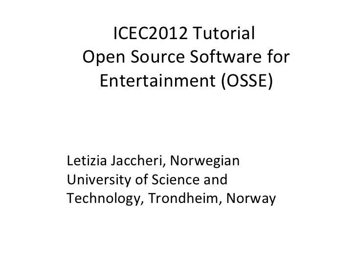 ICEC2012 Tutorial  Open Source Software for   Entertainment (OSSE)Letizia Jaccheri, NorwegianUniversity of Science andTech...
