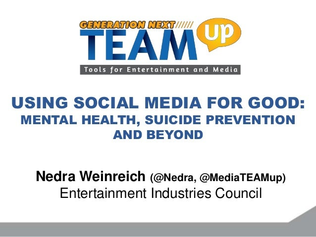 USING SOCIAL MEDIA FOR GOOD: MENTAL HEALTH, SUICIDE PREVENTION AND BEYOND Nedra Weinreich (@Nedra, @MediaTEAMup) Entertain...