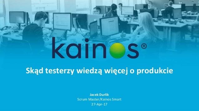 Skąd testerzy wiedzą więcej o produkcie Jacek Durlik Scrum Master/Kainos Smart 27-Apr-17