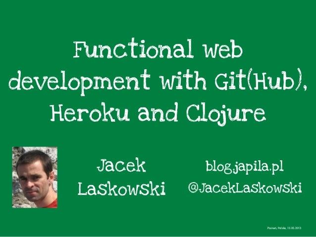 Functional webdevelopment with Git(Hub),Heroku and ClojureJacekLaskowskiPoznań, Polska, 13.05.2013@JacekLaskowskiblog.japi...