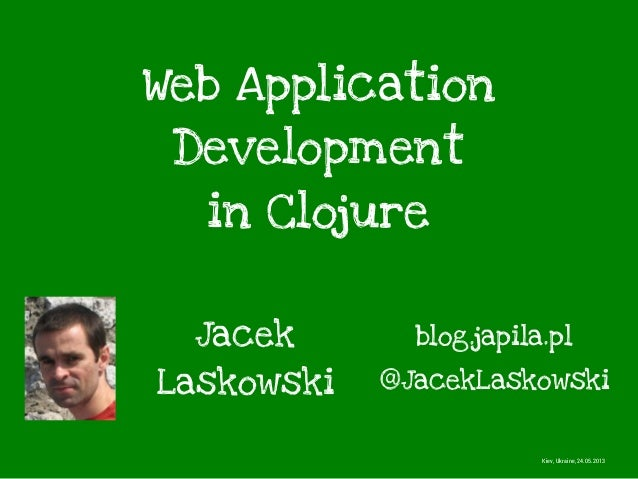 Web ApplicationDevelopmentin ClojureJacekLaskowski @JacekLaskowskiblog.japila.plKiev, Ukraine, 24.05.2013