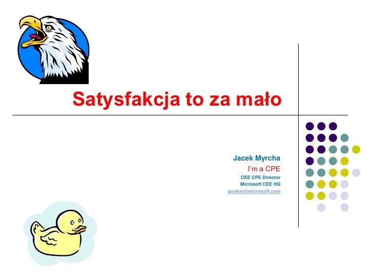 Satysfakcja to za mało<br />Jacek Myrcha<br />I'm a CPE<br />CEE CPE Director<br />Microsoft CEE HQ<br />jacekm@microsoft....