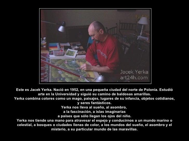 Este es Jacek Yerka. Nació en 1952, en una pequeña ciudad del norte de Polonia. Estudió                arte en la Universi...