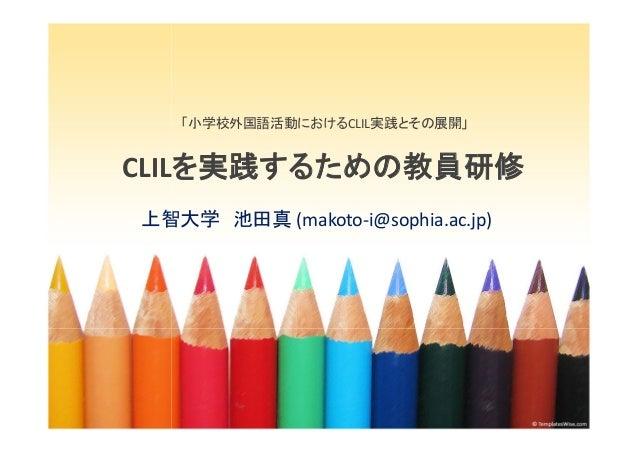 「小学校外国語活動におけるCLIL実践とその展開」CLILを実践するための教員研修上智大学 池田真 (makoto-i@sophia.ac.jp)