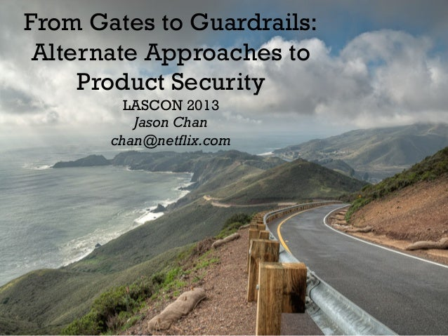 From Gates to Guardrails: Alternate Approaches to Product Security LASCON 2013 Jason Chan chan@netflix.com