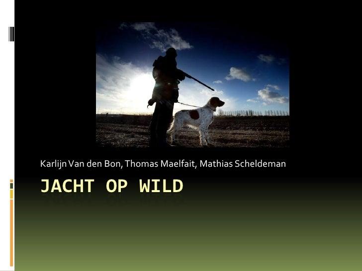 Jacht op wild<br />Karlijn Van den Bon, Thomas Maelfait, MathiasScheldeman<br />