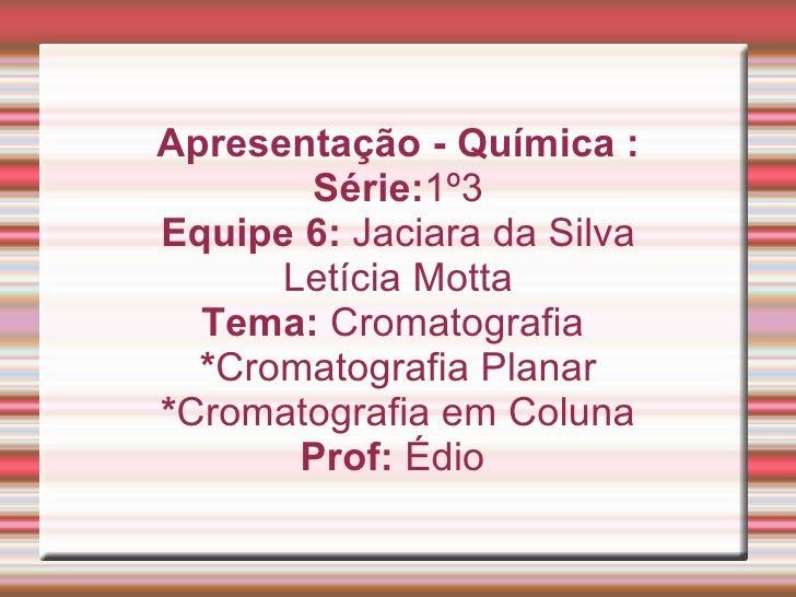 Apresentação - Química : Série: 1º3 Equipe 6:  Jaciara da Silva Letícia Motta Tema:  Cromatografia  * Cromatografia Planar...