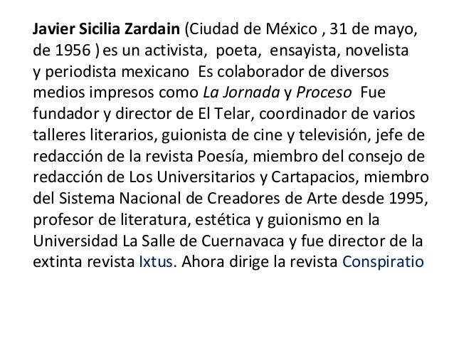 Javier Sicilia Zardain(CiudaddeMéxico,31demayo, de1956) esunactivista,poeta,ensayista,novelista yperio...