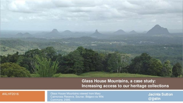 Glass House Mountains, a case study: Increasing access to our heritage collections Jacinta Sutton @jjsttn #ALHF2016 Glass ...