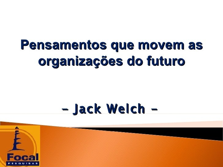 Pensamentos que movem as  organizações do futuro     - Jack Welch -