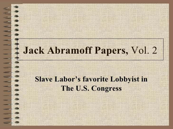 Jack Abramoff Papers,  Vol. 2 Slave Labor's favorite Lobbyist in The U.S. Congress