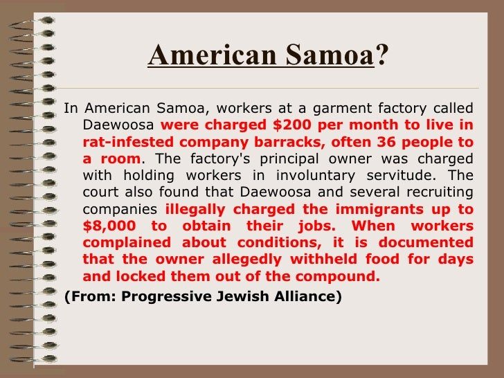 American Samoa ? <ul><li>In American Samoa, workers at a garment factory called Daewoosa  were charged $200 per month to l...