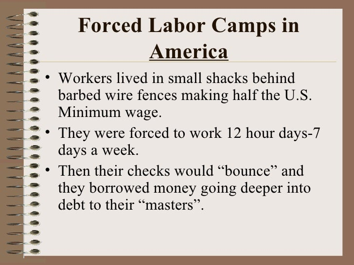 Forced Labor Camps in  America <ul><li>Workers lived in small shacks behind barbed wire fences making half the U.S. Minimu...