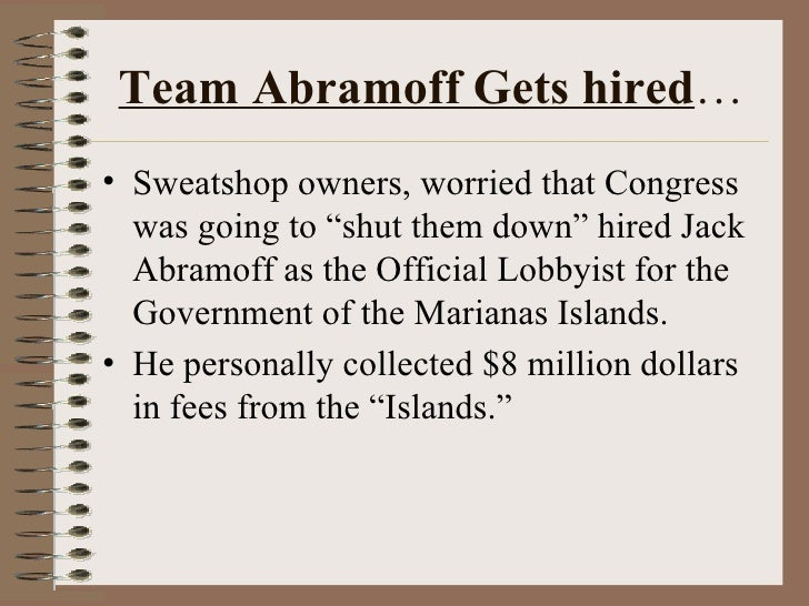 "Team Abramoff Gets hired … <ul><li>Sweatshop owners, worried that Congress was going to ""shut them down"" hired Jack Abramo..."