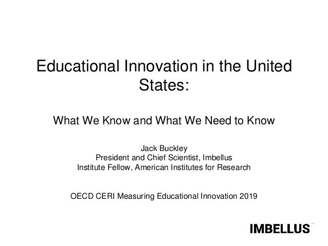 Educational Innovation in the United States: What We Know and What We Need to Know Jack Buckley President and Chief Scient...