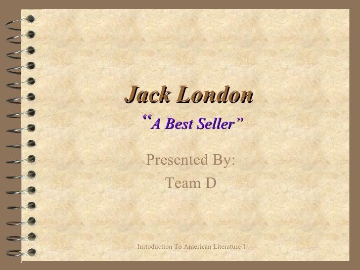 "Jack London   "" A Best Seller"" Presented By: Team D"