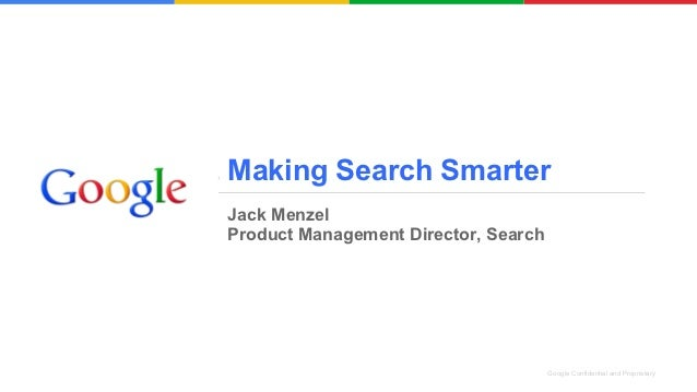 Making Search SmarterJack MenzelProduct Management Director, Search                                      Google Confidenti...