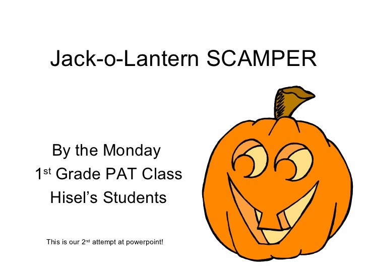 Jack-o-Lantern SCAMPER By the Monday  1 st  Grade PAT Class Hisel's Students This is our 2 nd  attempt at powerpoint!