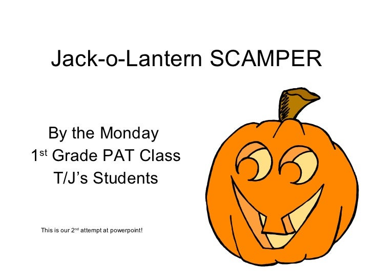 Jack-o-Lantern SCAMPER By the Monday  1 st  Grade PAT Class T/J's Students This is our 2 nd  attempt at powerpoint!